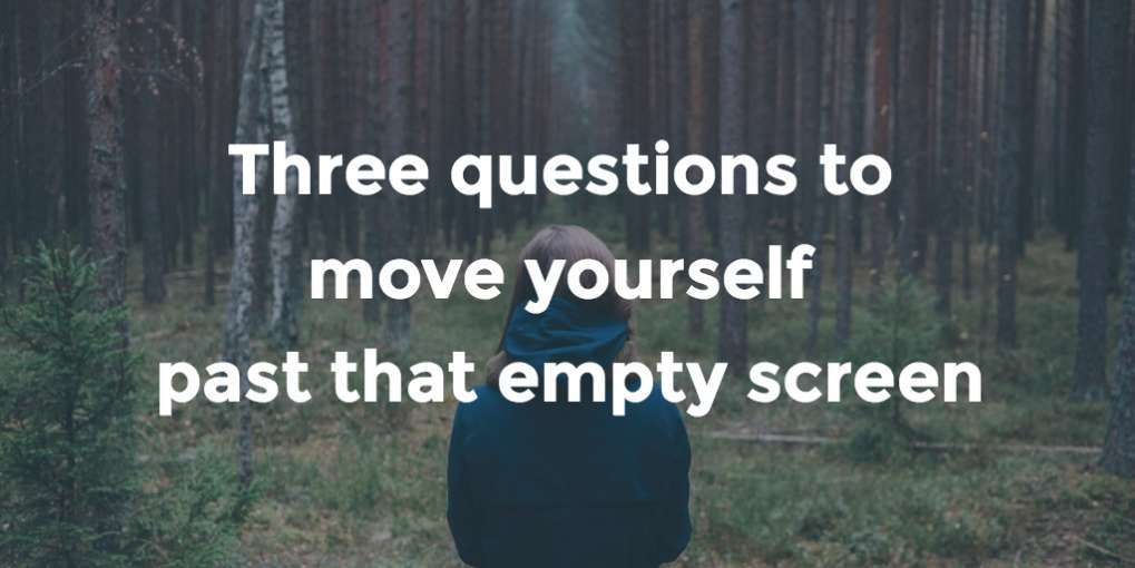 #23 Three questions to move yourself past that empty screen