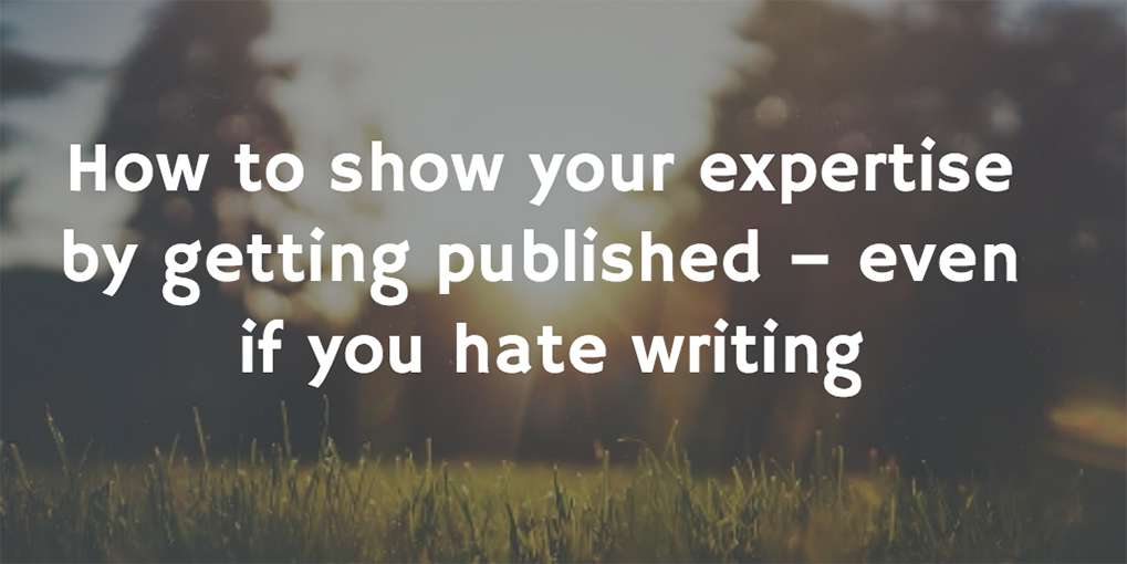 #3 How to show your expertise by getting published – even if you hate writing