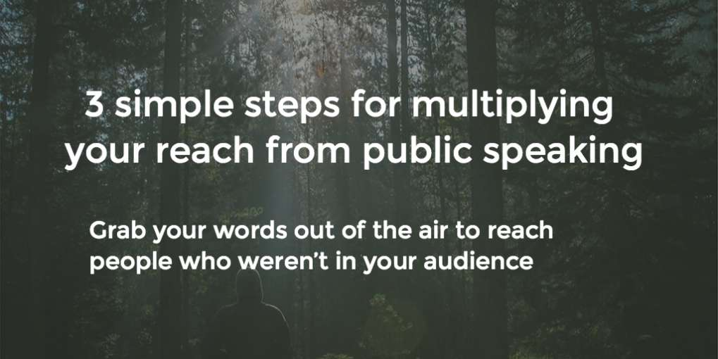 #8 3 simple steps for multiplying your reach from public speaking. Grab your words out of the air and use them to reach people who weren't in your audience