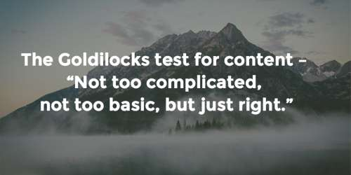 "#14 The Goldilocks test for content – ""Not too complicated, not to basic, but just right."""