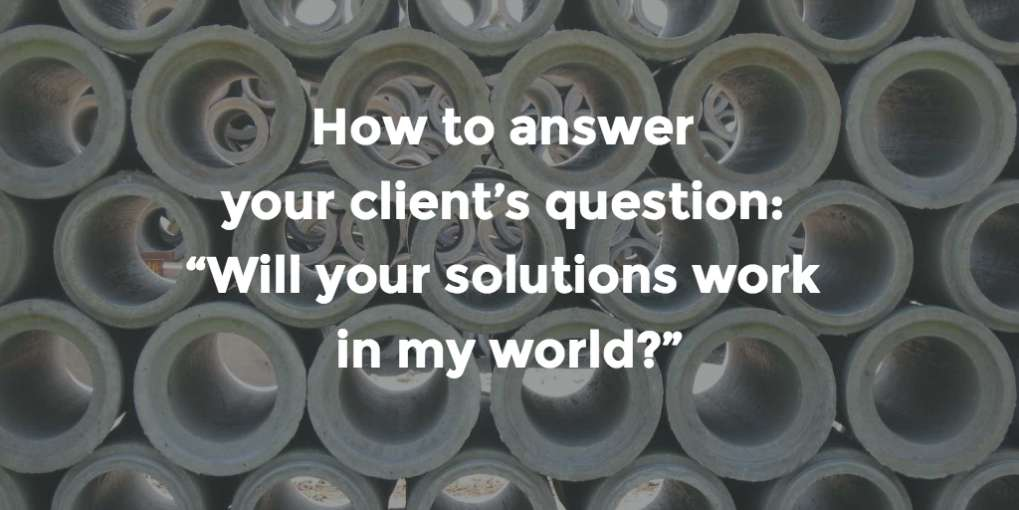 "#22 How to answer your client's question: ""Will your solutions work in my world?"""