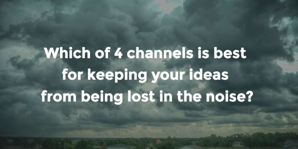 #41 Which of 4 channels is best for keeping your ideas from being lost in the noise?