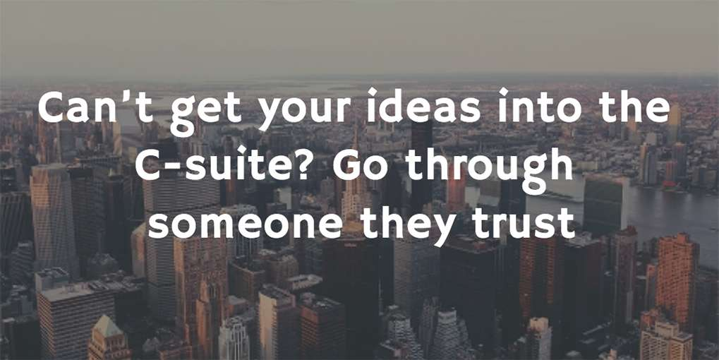 #2 Can't get your ideas into the C-suite? Go through someone they trust