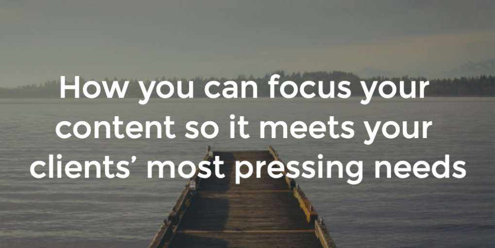 #6 How you can focus your content so it meets your clients' most pressing needs