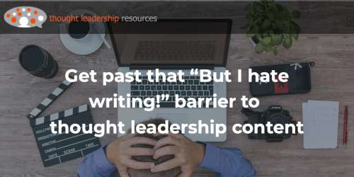"#119 Get past that ""But I hate writing!"" barrier to thought leadership content"