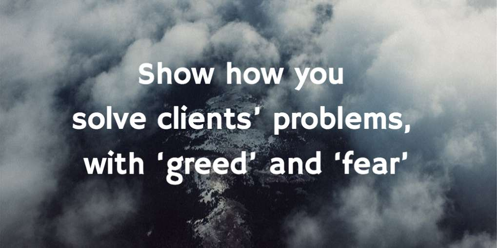 #24 Show how you solve clients' problems, with 'greed' and 'fear'