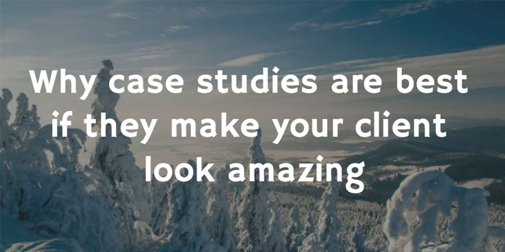 #1 Why case studies are best if they make your client look amazing