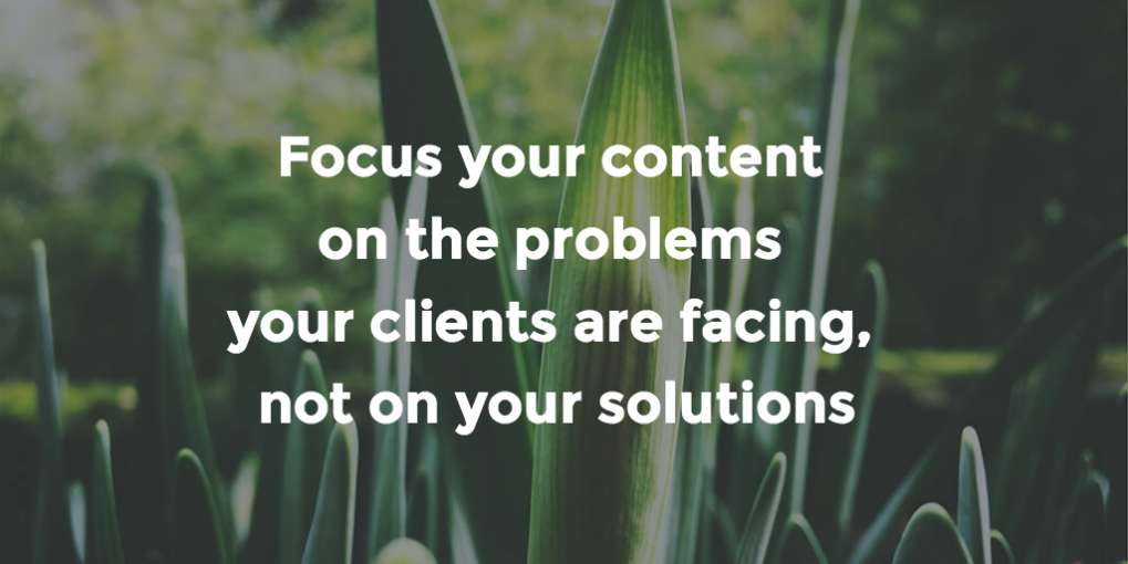 #28 Focus your content on the problems your clients are facing, not on your solutions