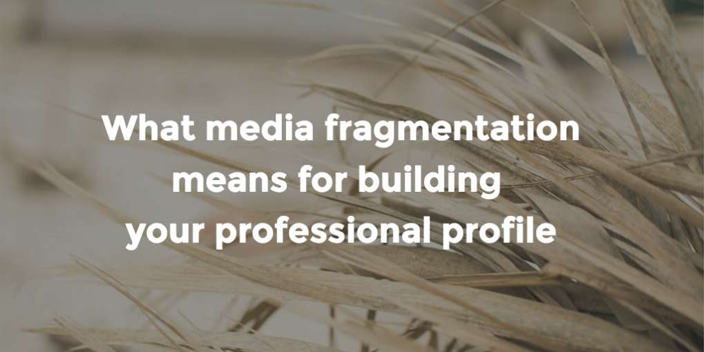 #51 What media fragmentation means for building your professional profile